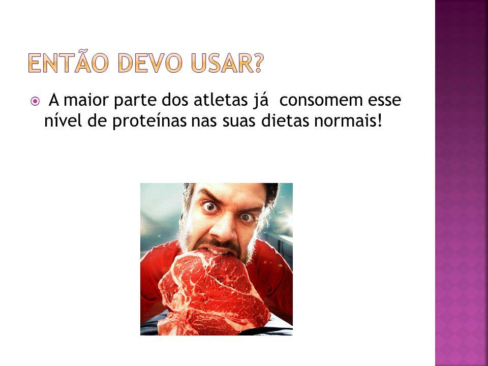 A maior parte dos atletas já consomem esse nível de proteínas nas suas dietas normais!
