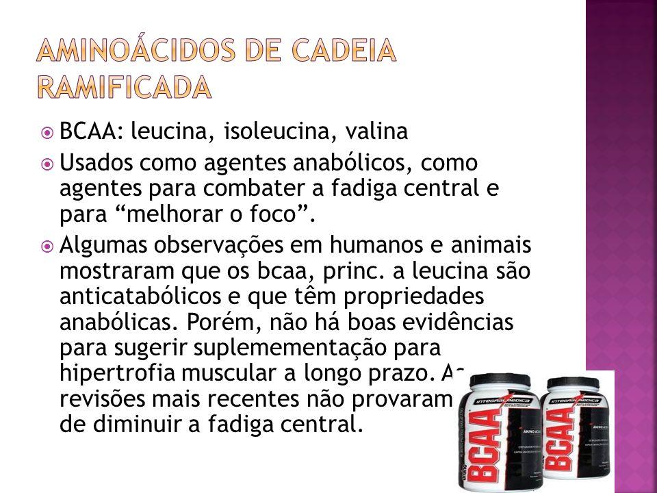 BCAA: leucina, isoleucina, valina Usados como agentes anabólicos, como agentes para combater a fadiga central e para melhorar o foco. Algumas observaç