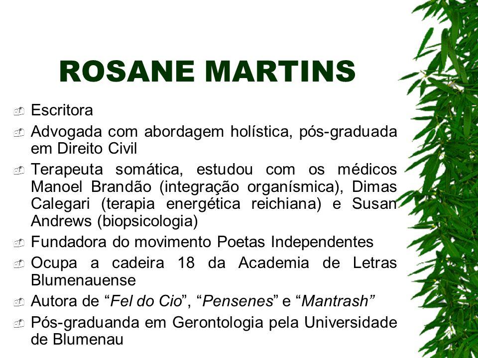 ROSANE MARTINS Escritora Advogada com abordagem holística, pós-graduada em Direito Civil Terapeuta somática, estudou com os médicos Manoel Brandão (in