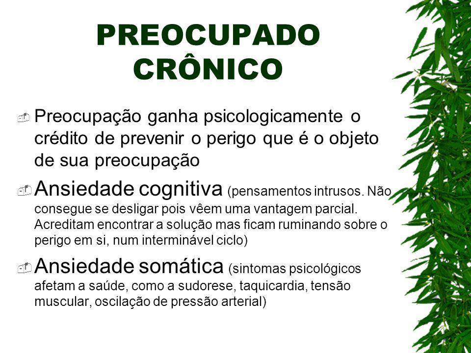 PREOCUPADO CRÔNICO Preocupação ganha psicologicamente o crédito de prevenir o perigo que é o objeto de sua preocupação Ansiedade cognitiva (pensamento