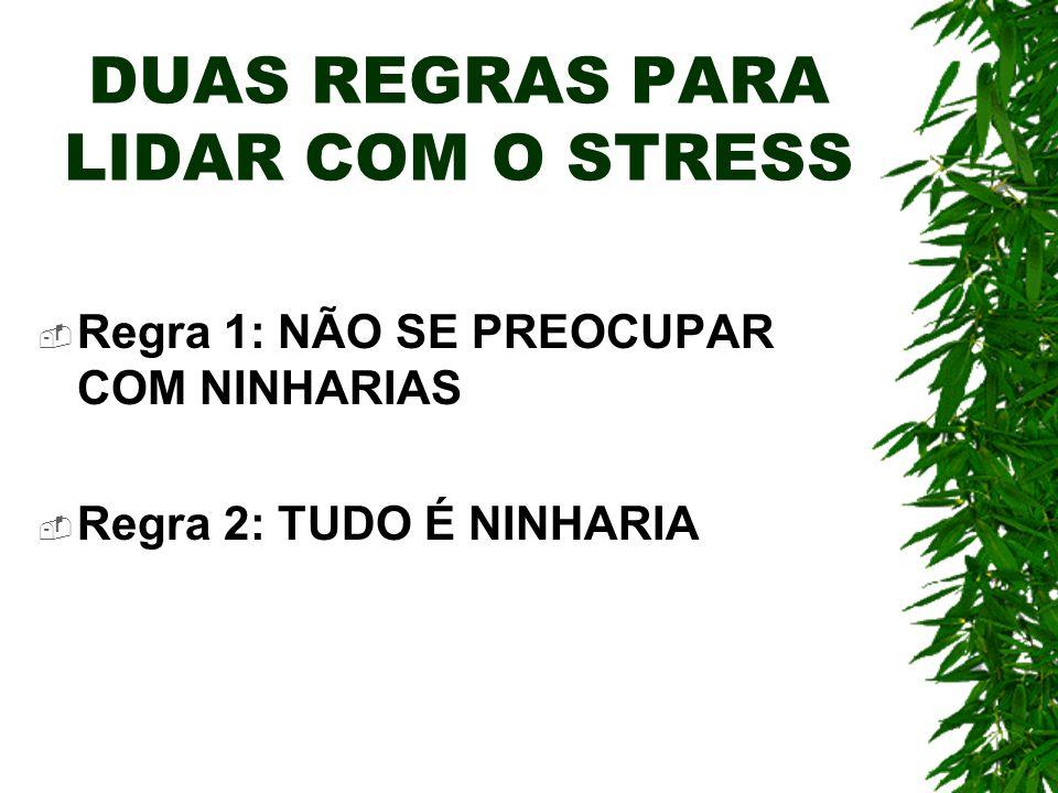 DUAS REGRAS PARA LIDAR COM O STRESS Regra 1: NÃO SE PREOCUPAR COM NINHARIAS Regra 2: TUDO É NINHARIA