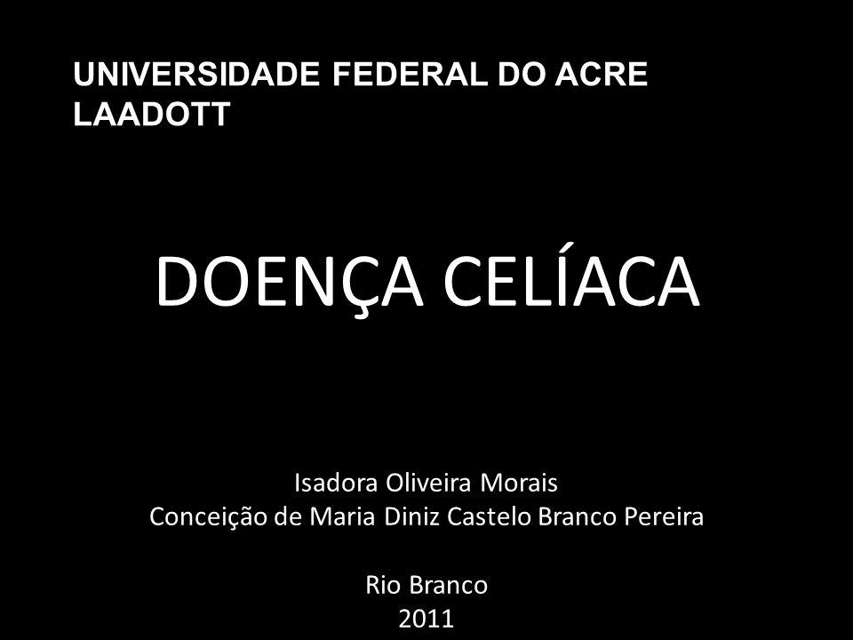 UNIVERSIDADE FEDERAL DO ACRE LAADOTT DOENÇA CELÍACA Isadora Oliveira Morais Conceição de Maria Diniz Castelo Branco Pereira Rio Branco 2011