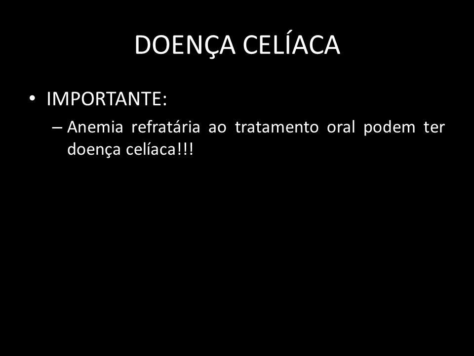 DOENÇA CELÍACA IMPORTANTE: – Anemia refratária ao tratamento oral podem ter doença celíaca!!!