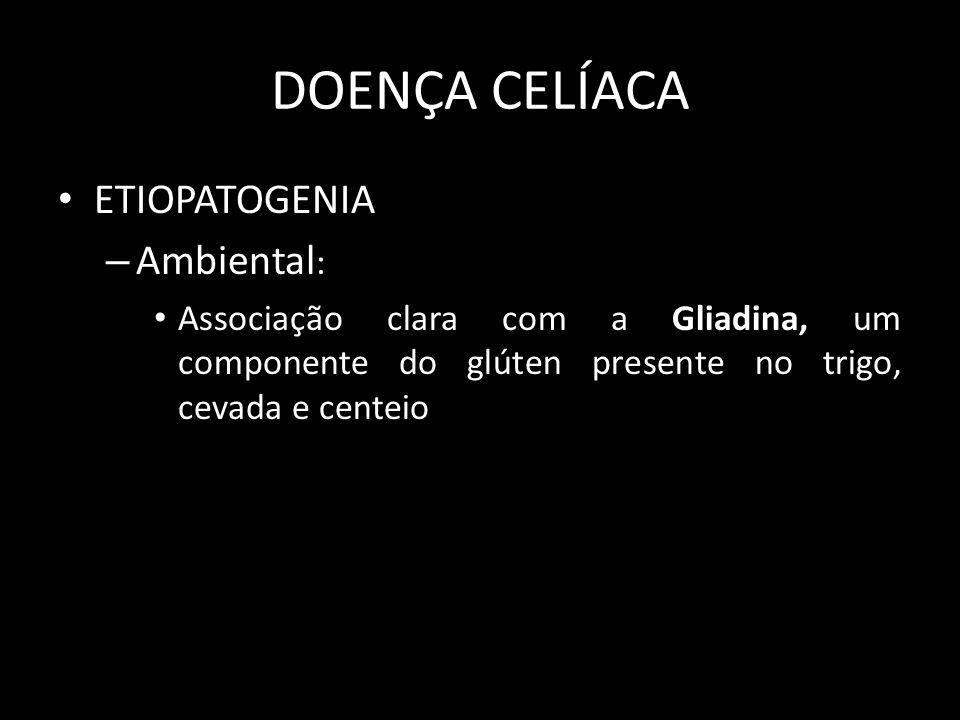 DOENÇA CELÍACA ETIOPATOGENIA – Ambiental : Associação clara com a Gliadina, um componente do glúten presente no trigo, cevada e centeio