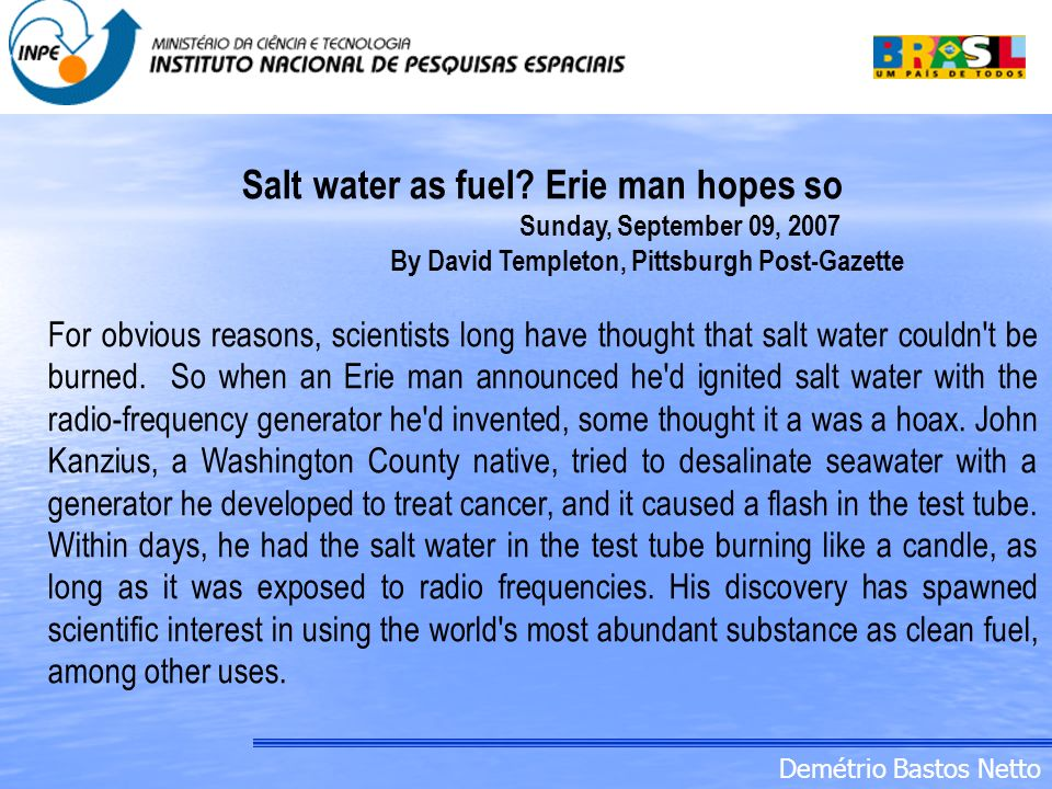 Demétrio Bastos Netto Salt water as fuel? Erie man hopes so Sunday, September 09, 2007 By David Templeton, Pittsburgh Post-Gazette For obvious reasons