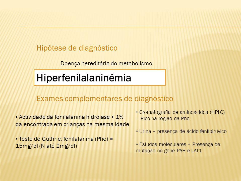 Hipótese de diagnóstico Doença hereditária do metabolismo Hiperfenilalaninémia Exames complementares de diagnóstico Actividade da fenilalanina hidrola