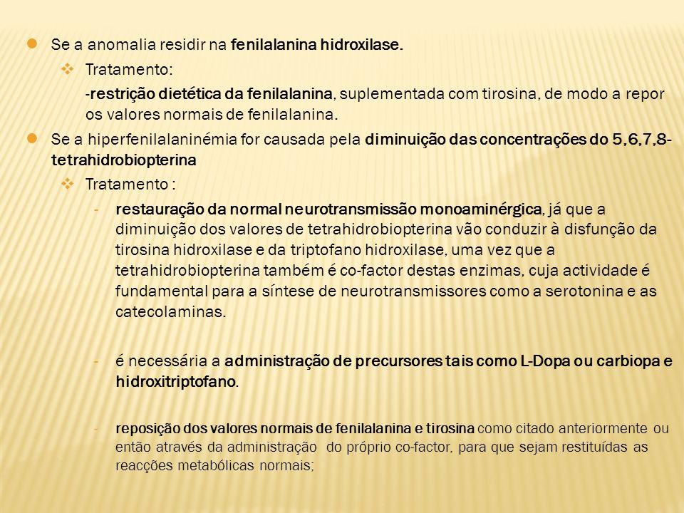 Se a anomalia residir na fenilalanina hidroxilase. Tratamento: -restrição dietética da fenilalanina, suplementada com tirosina, de modo a repor os val