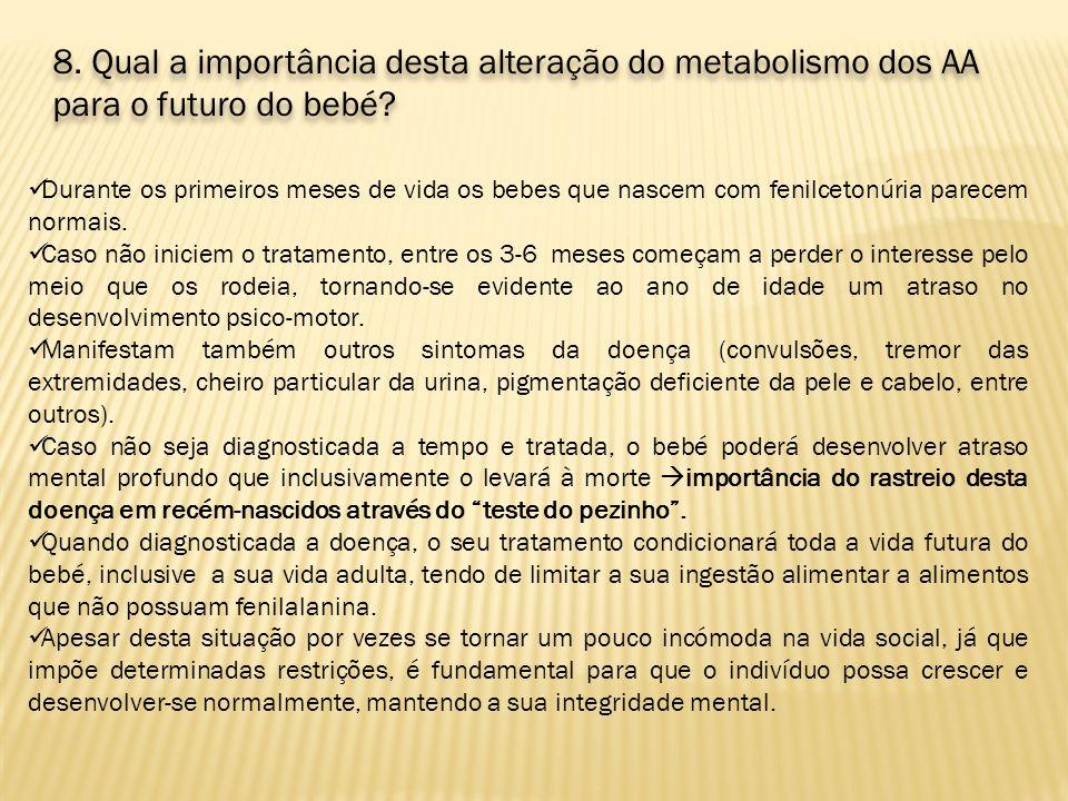 8. Qual a importância desta alteração do metabolismo dos AA para o futuro do bebé? Durante os primeiros meses de vida os bebes que nascem com fenilcet