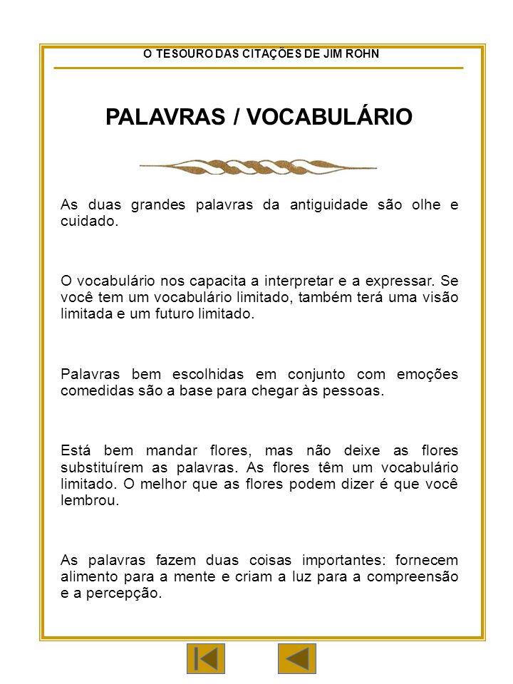 O TESOURO DAS CITAÇÕES DE JIM ROHN PALAVRAS / VOCABULÁRIO As duas grandes palavras da antiguidade são olhe e cuidado.