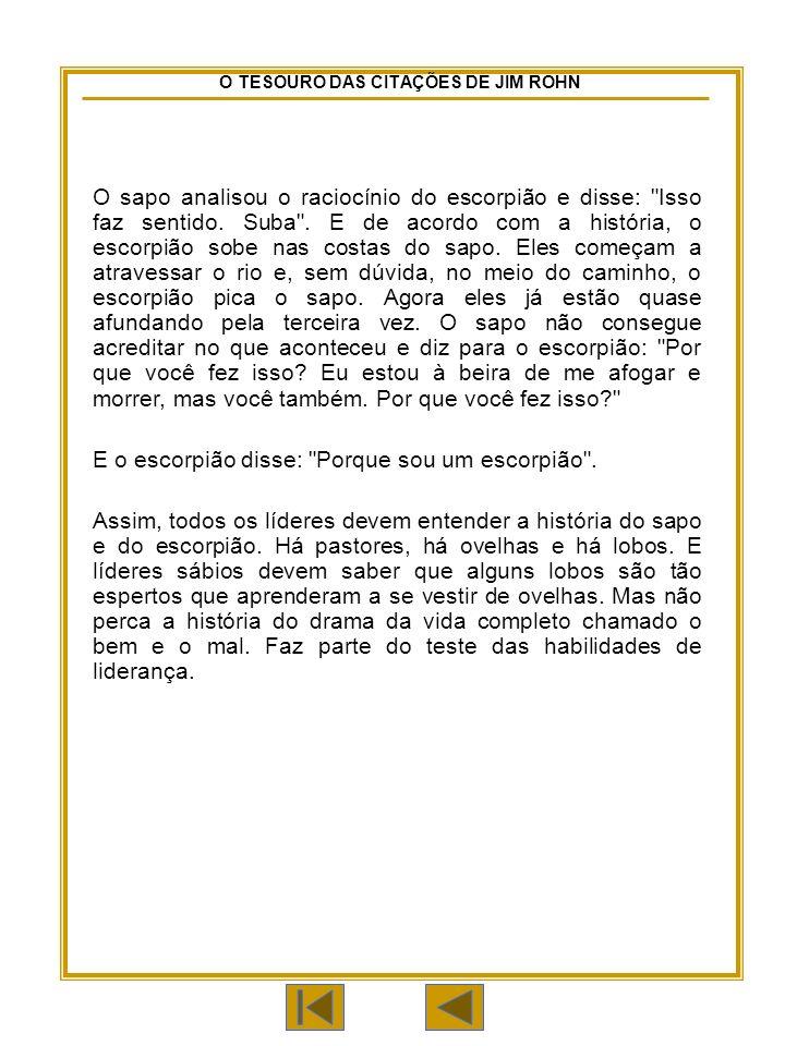 O TESOURO DAS CITAÇÕES DE JIM ROHN O sapo analisou o raciocínio do escorpião e disse: Isso faz sentido.