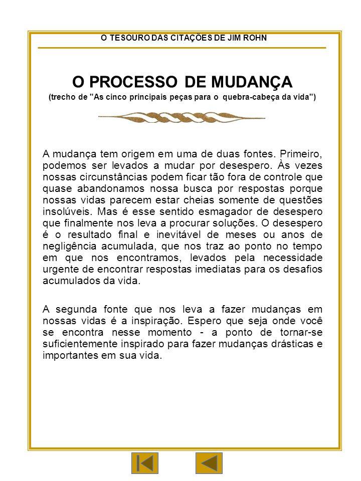 O TESOURO DAS CITAÇÕES DE JIM ROHN O PROCESSO DE MUDANÇA (trecho de As cinco principais peças para o quebra-cabeça da vida ) A mudança tem origem em uma de duas fontes.