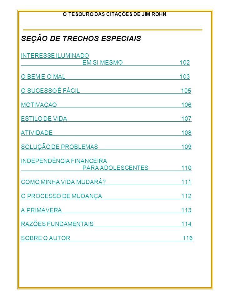 O TESOURO DAS CITAÇÕES DE JIM ROHN SEÇÃO DE TRECHOS ESPECIAIS INTERESSE ILUMINADO EM SI MESMO102 O BEM E O MAL103 O SUCESSO É FÁCIL 105 MOTIVAÇAO 106 ESTILO DE VIDA 107 ATIVIDADE 108 SOLUÇÃO DE PROBLEMAS 109 INDEPENDÊNCIA FINANCEIRA PARA ADOLESCENTES 110 COMO MINHA VIDA MUDARÁ.