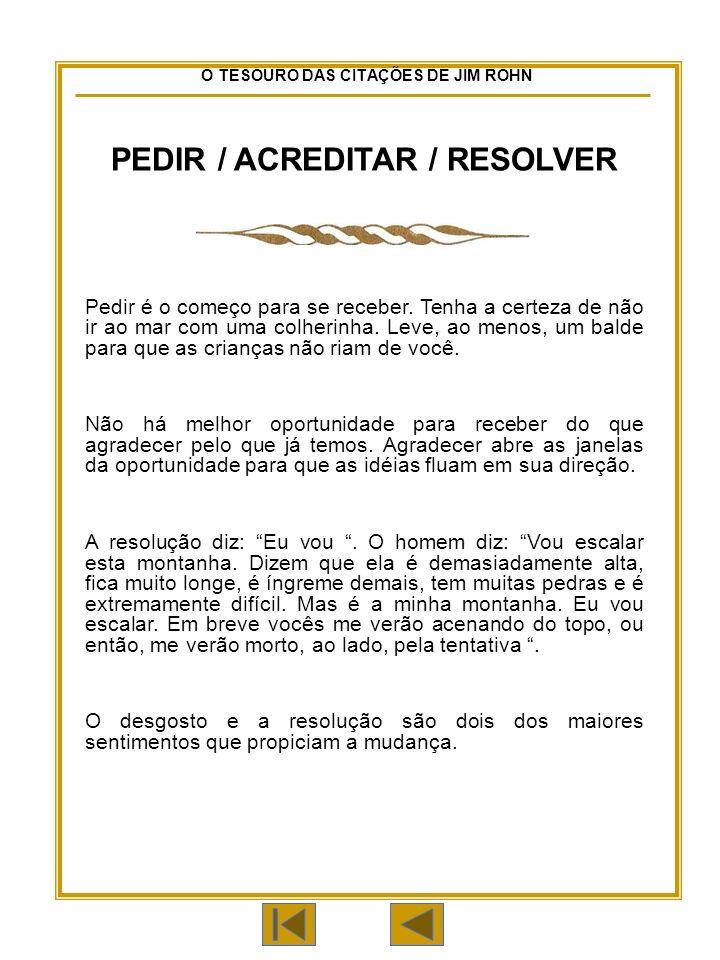 O TESOURO DAS CITAÇÕES DE JIM ROHN PEDIR / ACREDITAR / RESOLVER Pedir é o começo para se receber.