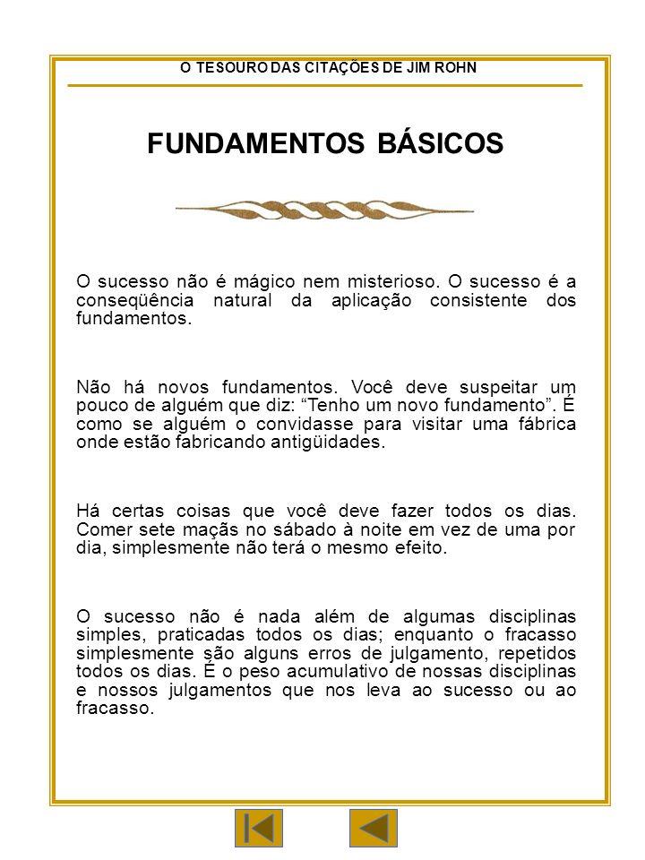 O TESOURO DAS CITAÇÕES DE JIM ROHN FUNDAMENTOS BÁSICOS O sucesso não é mágico nem misterioso.