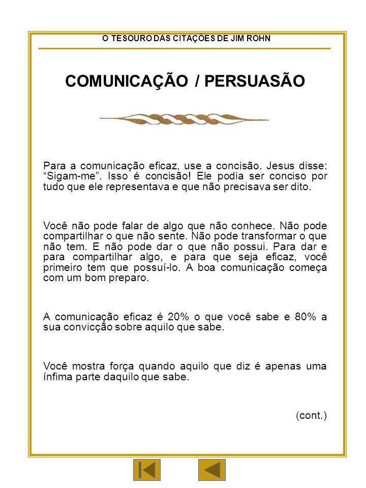 O TESOURO DAS CITAÇÕES DE JIM ROHN COMUNICAÇÃO / PERSUASÃO Para a comunicação eficaz, use a concisão.