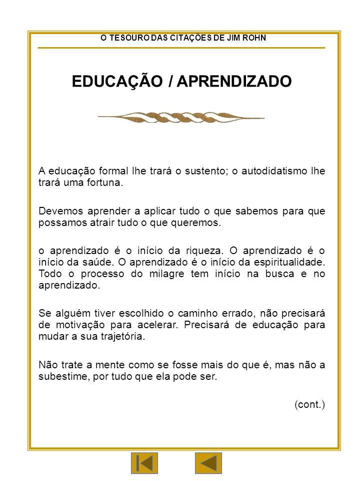O TESOURO DAS CITAÇÕES DE JIM ROHN EDUCAÇÃO / APRENDIZADO A educação formal lhe trará o sustento; o autodidatismo lhe trará uma fortuna.
