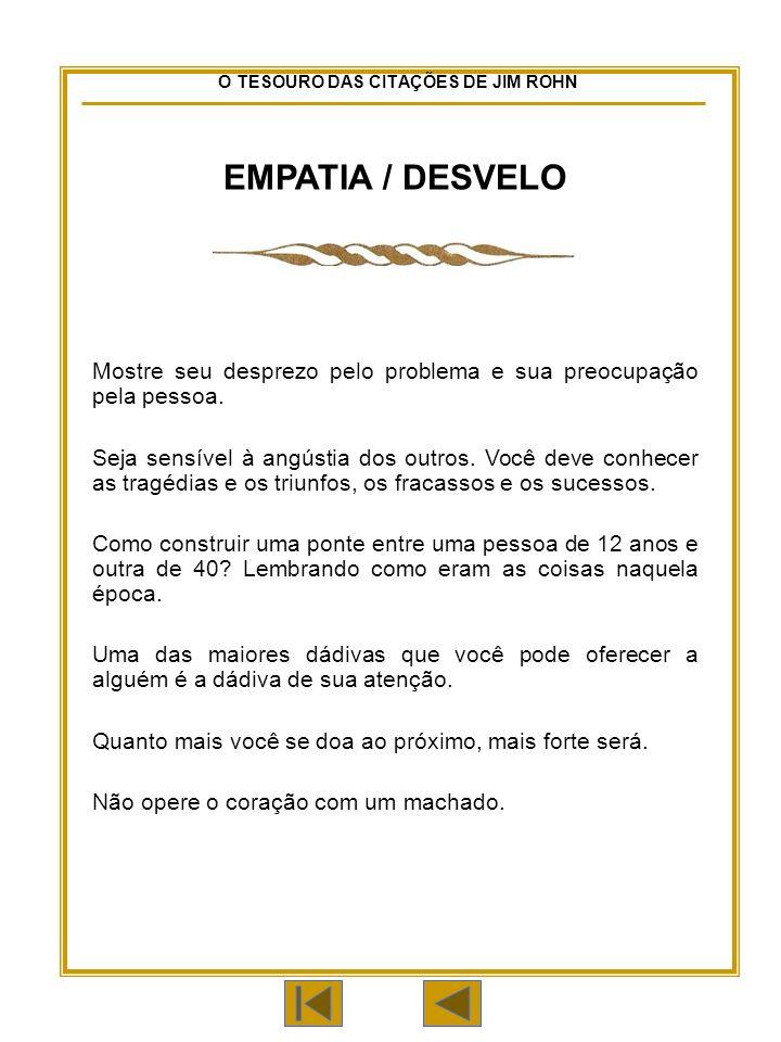 O TESOURO DAS CITAÇÕES DE JIM ROHN EMPATIA / DESVELO Mostre seu desprezo pelo problema e sua preocupação pela pessoa.