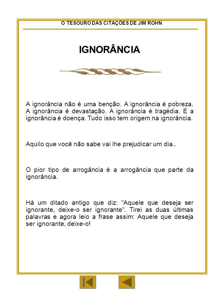 O TESOURO DAS CITAÇÕES DE JIM ROHN IGNORÂNCIA A ignorância não é uma benção.