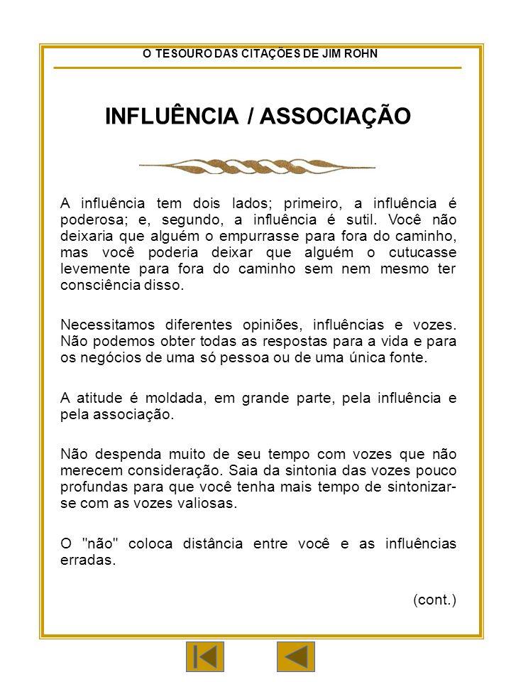 O TESOURO DAS CITAÇÕES DE JIM ROHN INFLUÊNCIA / ASSOCIAÇÃO A influência tem dois lados; primeiro, a influência é poderosa; e, segundo, a influência é sutil.