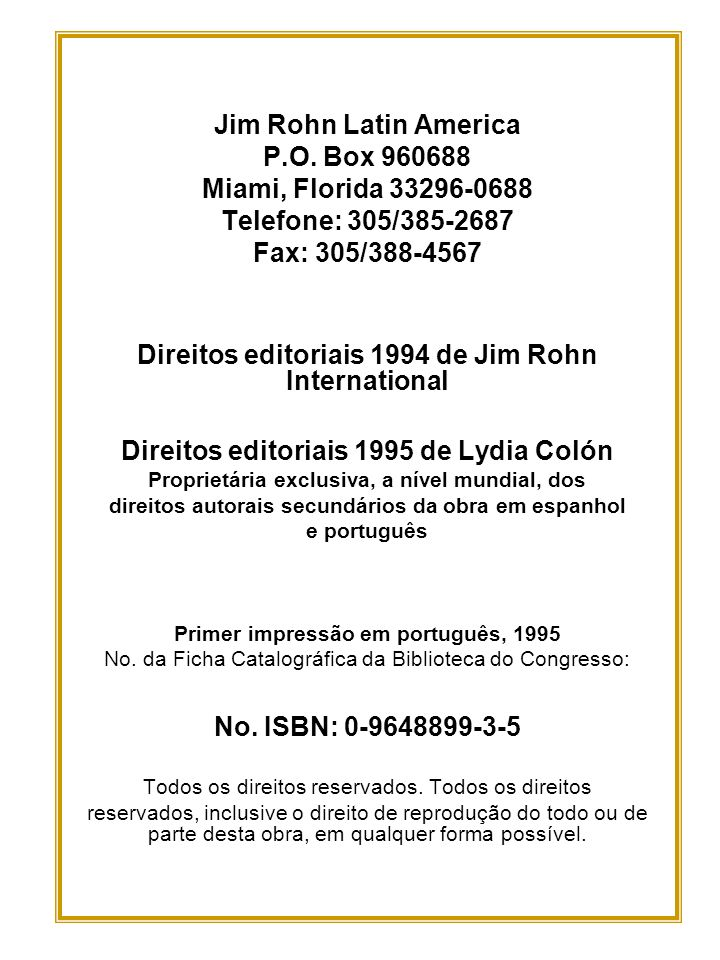Jim Rohn Latin America P.O. Box 960688 Miami, Florida 33296-0688 Telefone: 305/385-2687 Fax: 305/388-4567 Direitos editoriais 1994 de Jim Rohn Interna