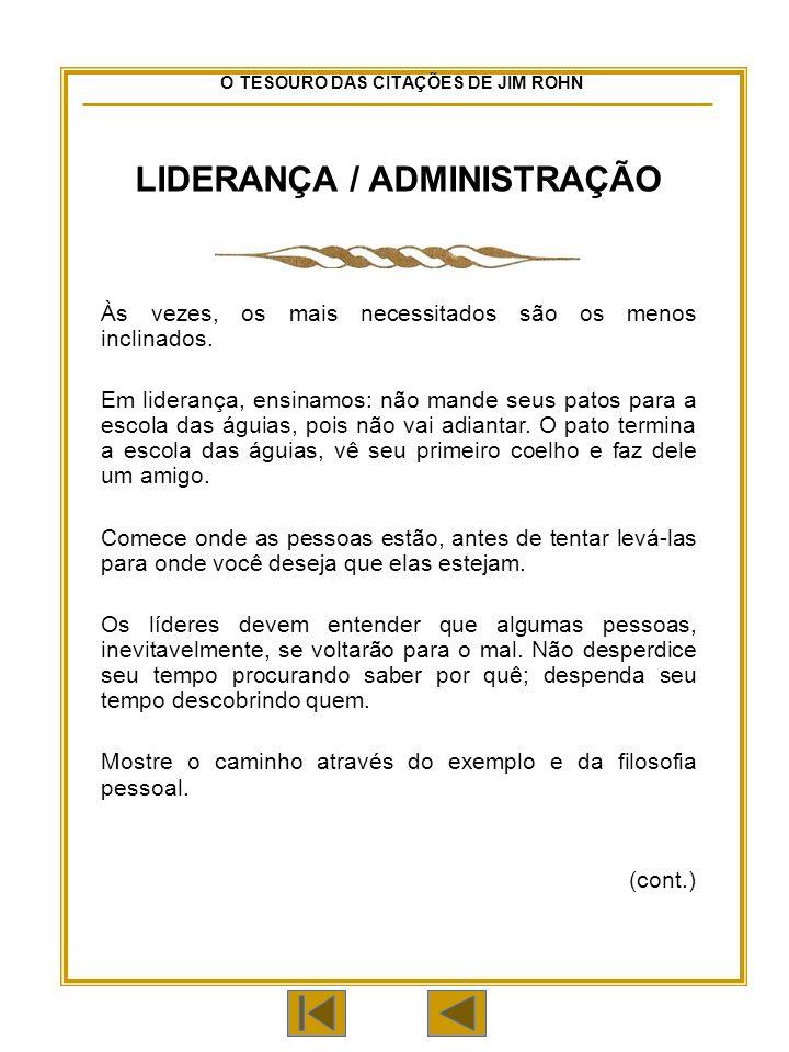 O TESOURO DAS CITAÇÕES DE JIM ROHN LIDERANÇA / ADMINISTRAÇÃO Às vezes, os mais necessitados são os menos inclinados.