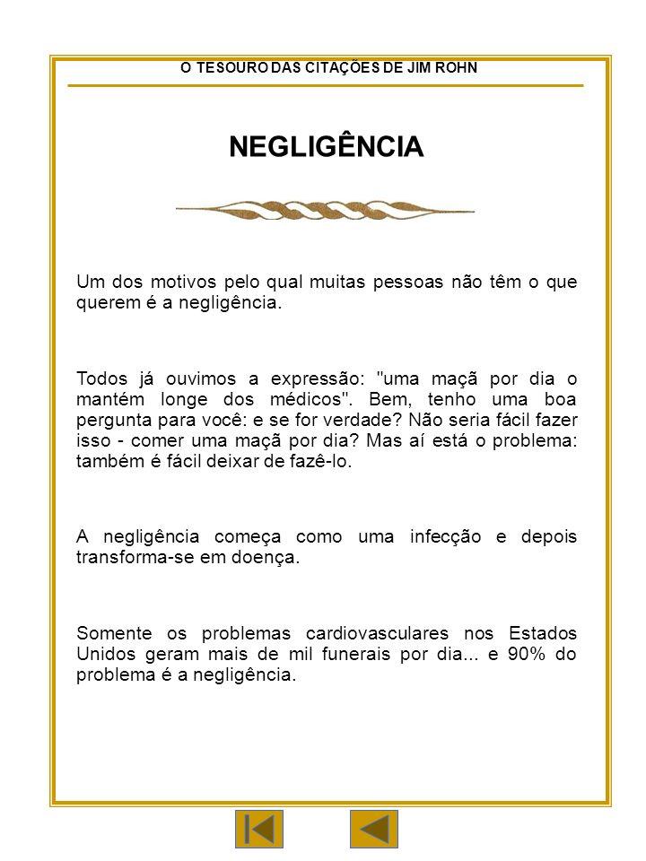 O TESOURO DAS CITAÇÕES DE JIM ROHN NEGLIGÊNCIA Um dos motivos pelo qual muitas pessoas não têm o que querem é a negligência.