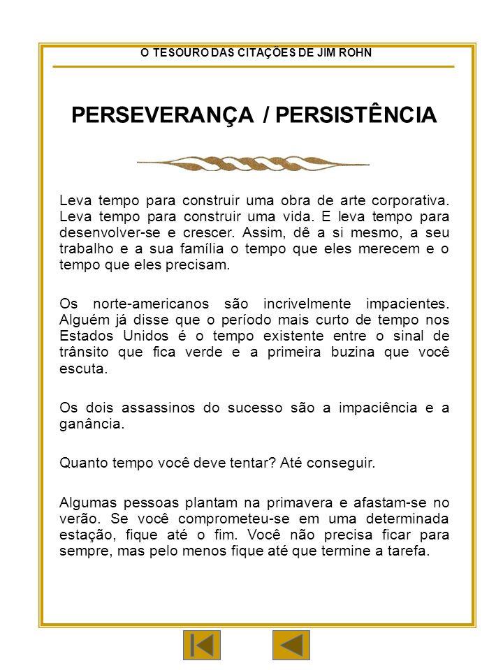 O TESOURO DAS CITAÇÕES DE JIM ROHN PERSEVERANÇA / PERSISTÊNCIA Leva tempo para construir uma obra de arte corporativa.