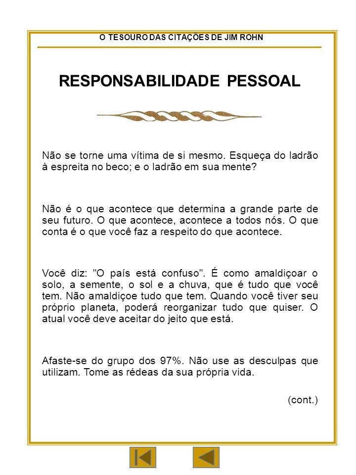 O TESOURO DAS CITAÇÕES DE JIM ROHN RESPONSABILIDADE PESSOAL Não se torne uma vítima de si mesmo.
