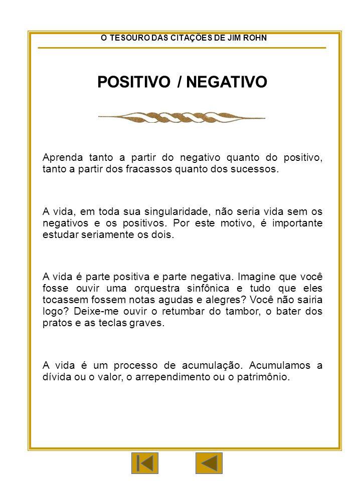 O TESOURO DAS CITAÇÕES DE JIM ROHN POSITIVO / NEGATIVO Aprenda tanto a partir do negativo quanto do positivo, tanto a partir dos fracassos quanto dos sucessos.