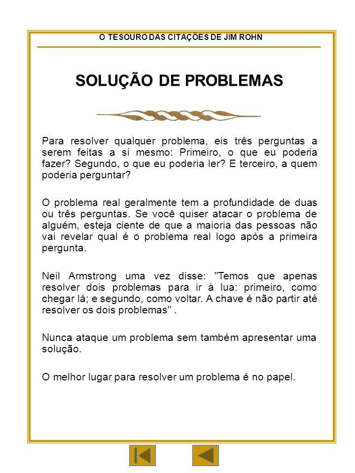 O TESOURO DAS CITAÇÕES DE JIM ROHN SOLUÇÃO DE PROBLEMAS Para resolver qualquer problema, eis três perguntas a serem feitas a si mesmo: Primeiro, o que eu poderia fazer.