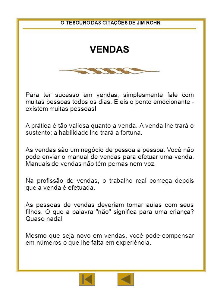 O TESOURO DAS CITAÇÕES DE JIM ROHN VENDAS Para ter sucesso em vendas, simplesmente fale com muitas pessoas todos os dias.