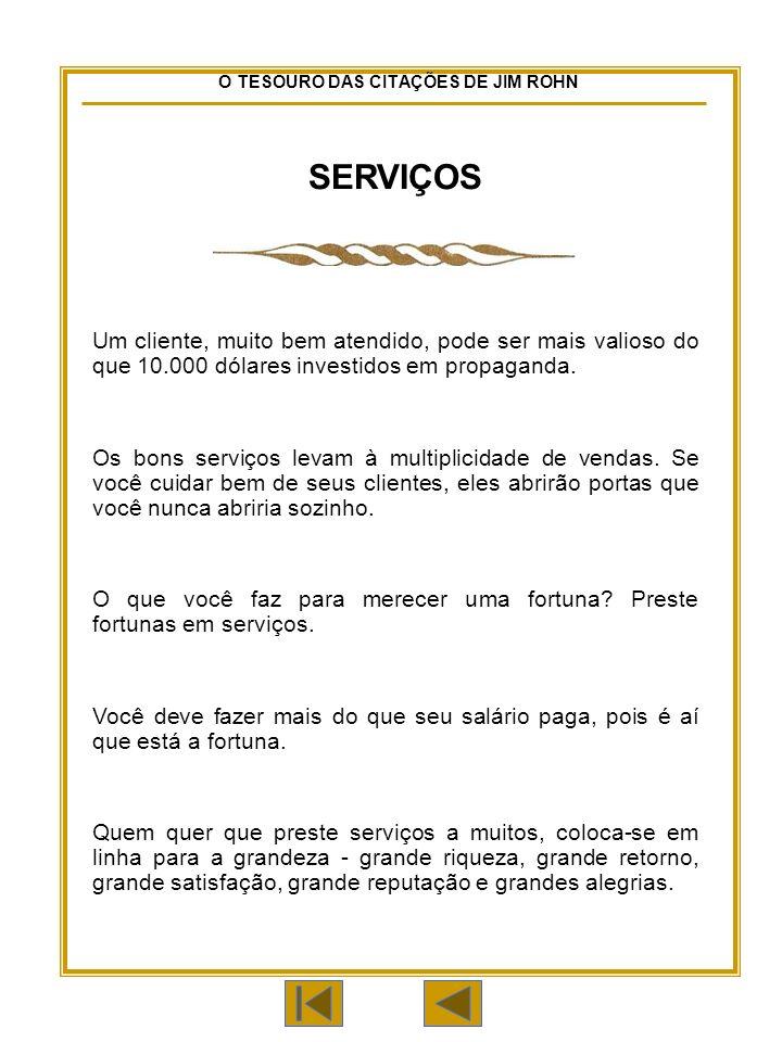 O TESOURO DAS CITAÇÕES DE JIM ROHN SERVIÇOS Um cliente, muito bem atendido, pode ser mais valioso do que 10.000 dólares investidos em propaganda.