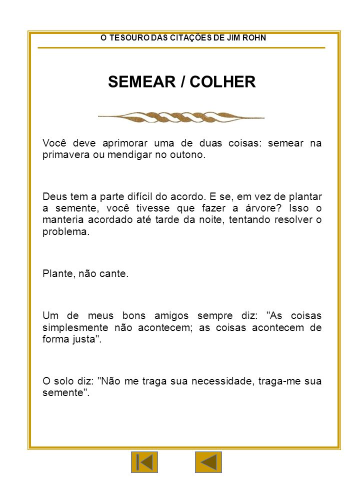 O TESOURO DAS CITAÇÕES DE JIM ROHN SEMEAR / COLHER Você deve aprimorar uma de duas coisas: semear na primavera ou mendigar no outono.