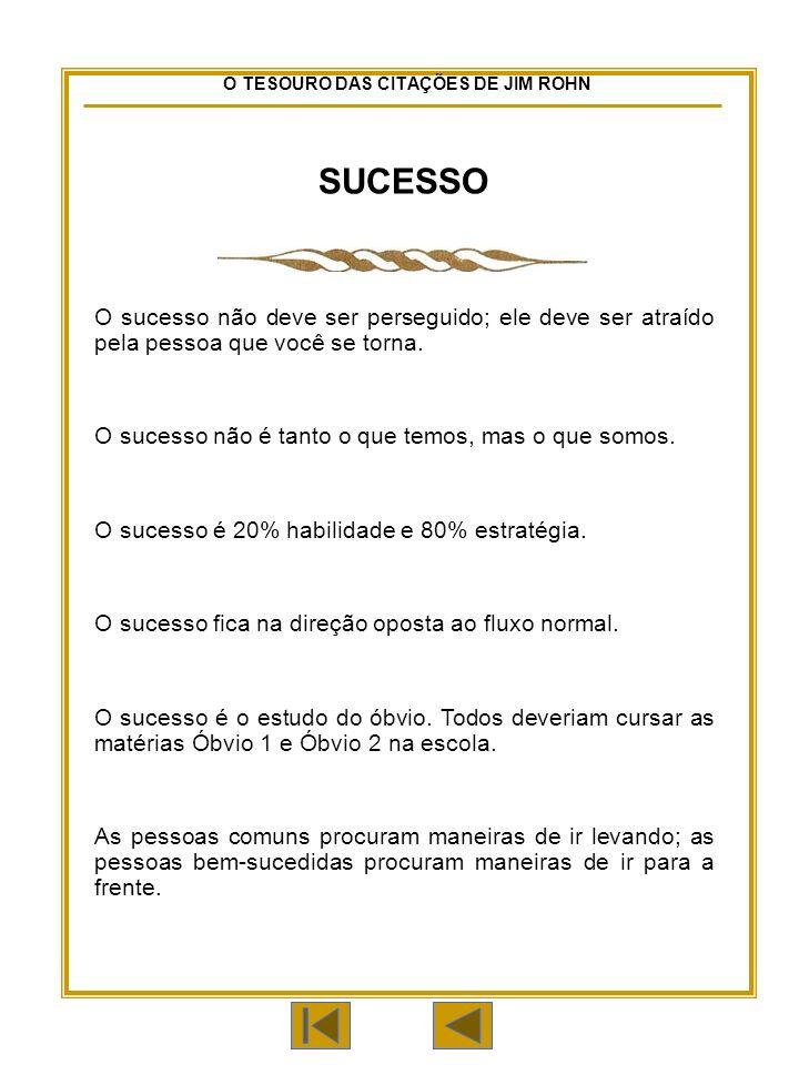 O TESOURO DAS CITAÇÕES DE JIM ROHN SUCESSO O sucesso não deve ser perseguido; ele deve ser atraído pela pessoa que você se torna.