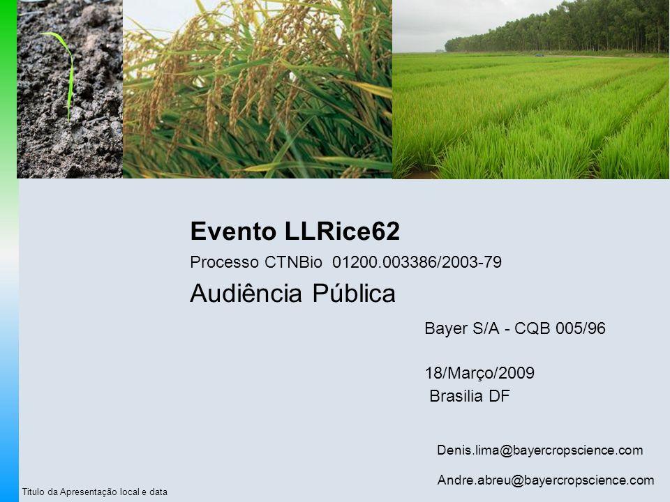 Titulo da Apresentação local e data Evento LLRice62 Processo CTNBio 01200.003386/2003-79 Audiência Pública Bayer S/A - CQB 005/96 18/Março/2009 Brasil