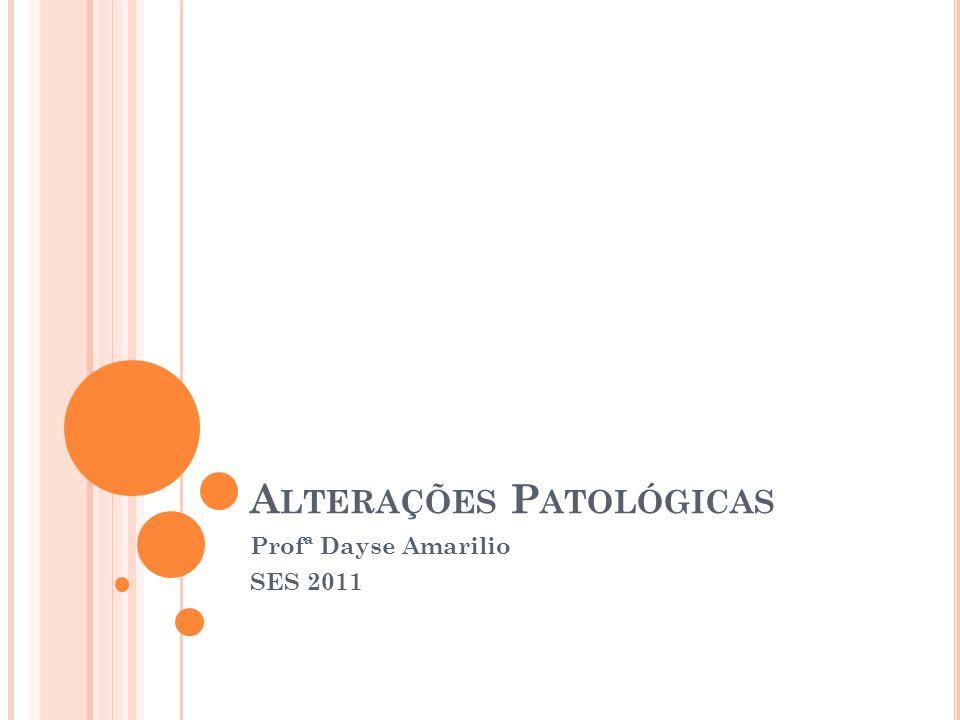 A LTERAÇÕES P ATOLÓGICAS Profª Dayse Amarilio SES 2011