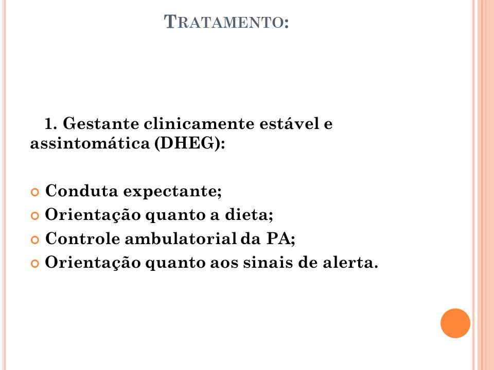 T RATAMENTO : 1. Gestante clinicamente estável e assintomática (DHEG): Conduta expectante; Orientação quanto a dieta; Controle ambulatorial da PA; Ori