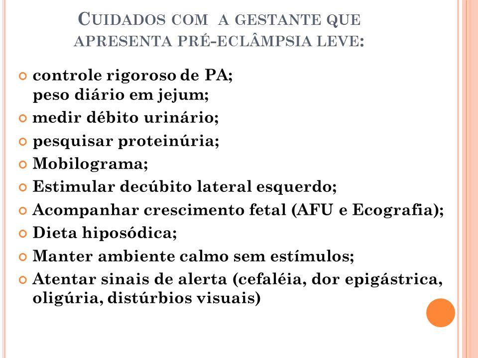 C UIDADOS COM A GESTANTE QUE APRESENTA PRÉ - ECLÂMPSIA GRAVE : - Controle da PAD abaixo de 100mmHg (hidralazina, fenobarnital e se necessário sulfato de magnésio) Repouso em decúbito lateral esquerdo; SVR rigoroso; Enfermaria próxima ao posto com o mínimo de estímulos; Exame de fundo de olho; Débito urinário 2 em 2h; Peso diário em jejum; Reflexos tendinosos profundos; Adm.