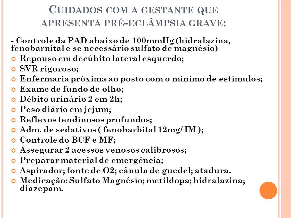 C UIDADOS COM A GESTANTE QUE APRESENTA PRÉ - ECLÂMPSIA GRAVE : - Controle da PAD abaixo de 100mmHg (hidralazina, fenobarnital e se necessário sulfato