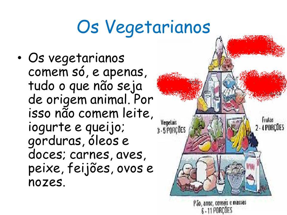 Os Vegetarianos Os vegetarianos comem só, e apenas, tudo o que não seja de origem animal. Por isso não comem leite, iogurte e queijo; gorduras, óleos