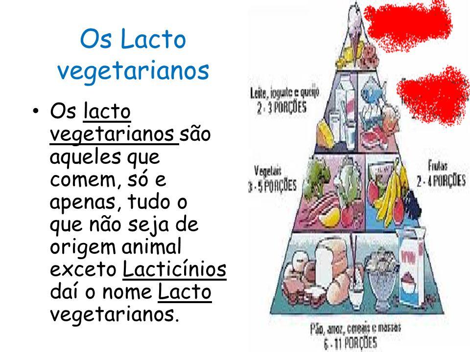 Os Lacto vegetarianos Os lacto vegetarianos são aqueles que comem, só e apenas, tudo o que não seja de origem animal exceto Lacticínios daí o nome Lacto vegetarianos.