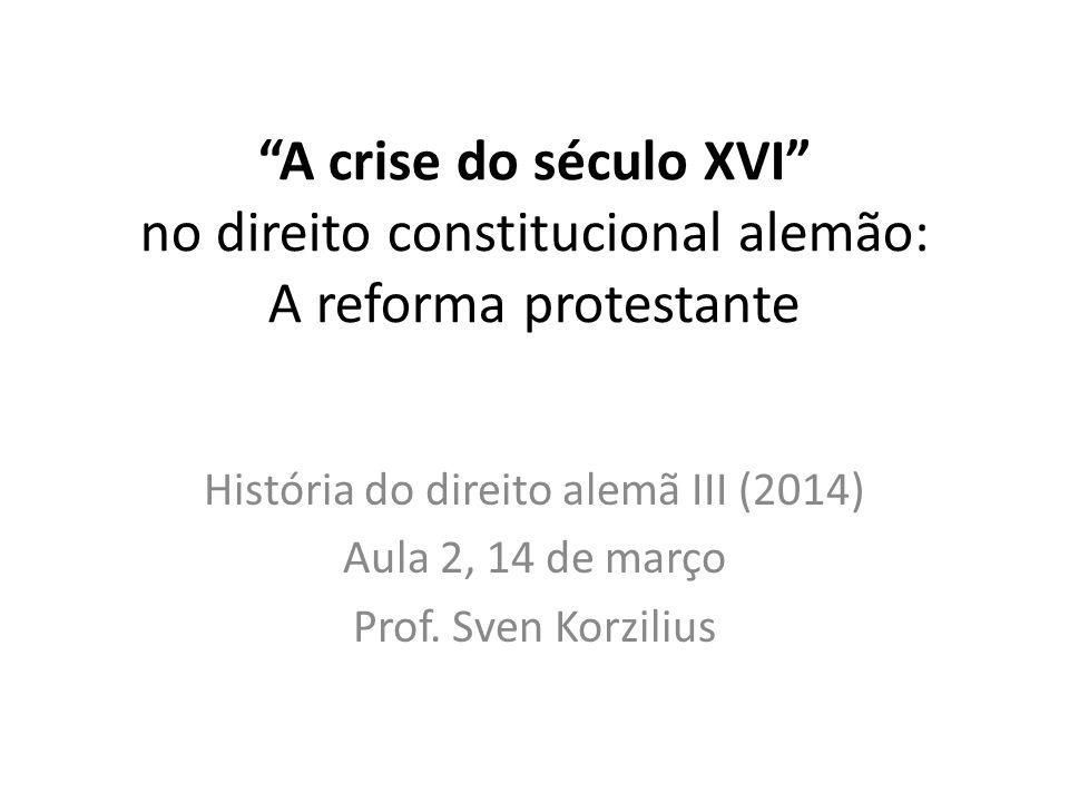 A crise do século XVI no direito constitucional alemão: A reforma protestante História do direito alemã III (2014) Aula 2, 14 de março Prof. Sven Korz