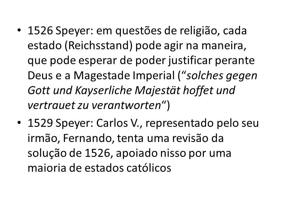 1526 Speyer: em questões de religião, cada estado (Reichsstand) pode agir na maneira, que pode esperar de poder justificar perante Deus e a Magestade