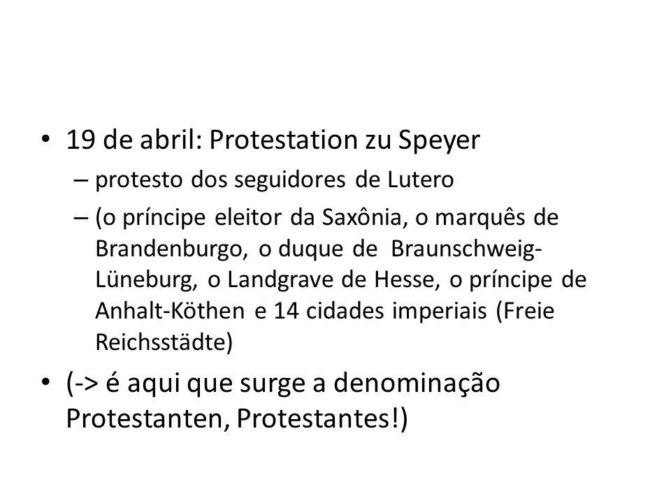 19 de abril: Protestation zu Speyer – protesto dos seguidores de Lutero – (o príncipe eleitor da Saxônia, o marquês de Brandenburgo, o duque de Brauns