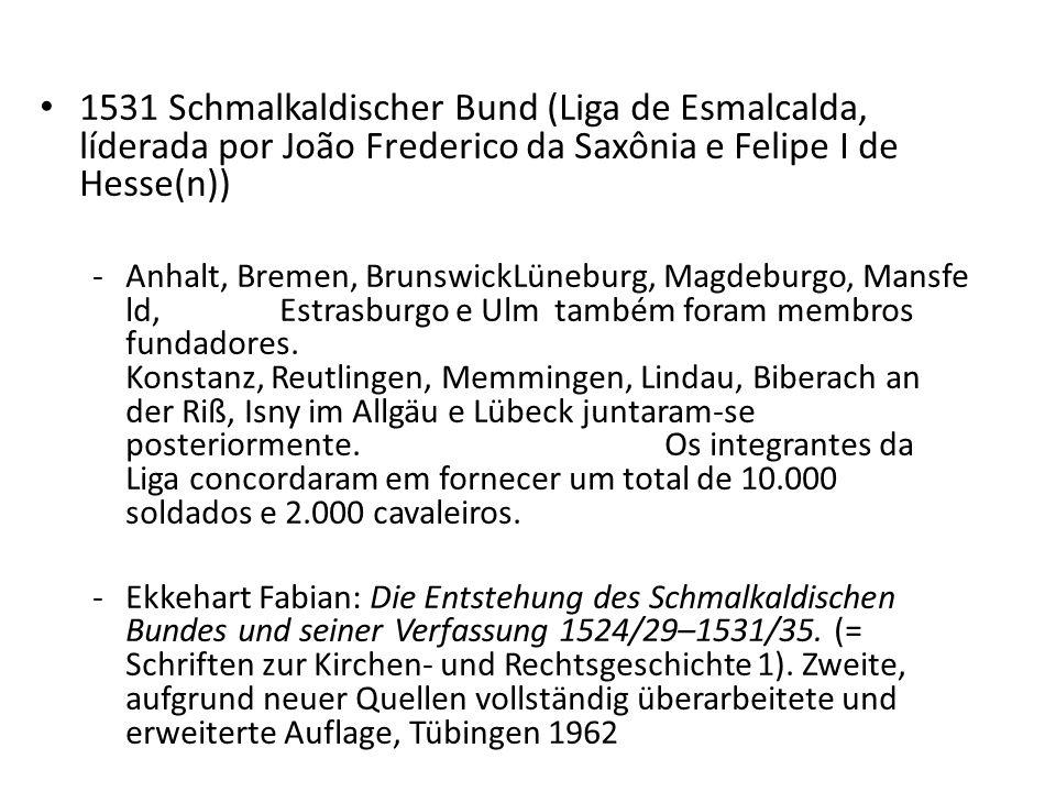 1531 Schmalkaldischer Bund (Liga de Esmalcalda, líderada por João Frederico da Saxônia e Felipe I de Hesse(n)) -Anhalt, Bremen, BrunswickLüneburg, Mag