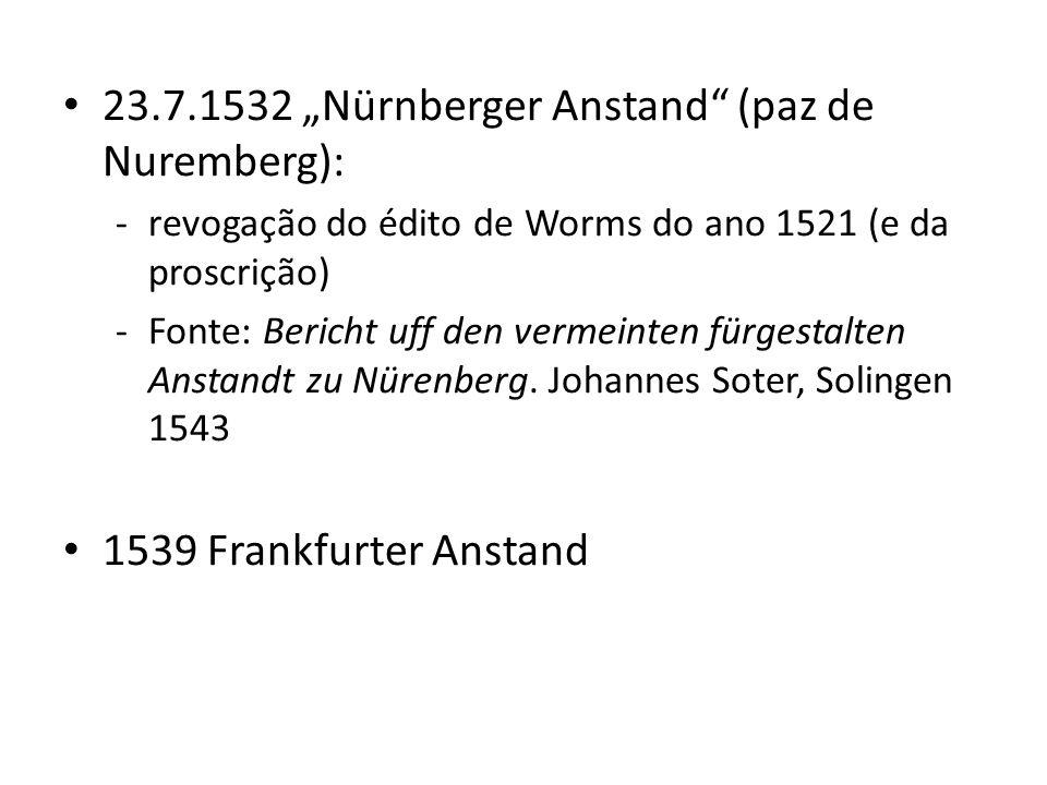 23.7.1532 Nürnberger Anstand (paz de Nuremberg): -revogação do édito de Worms do ano 1521 (e da proscrição) -Fonte: Bericht uff den vermeinten fürgest
