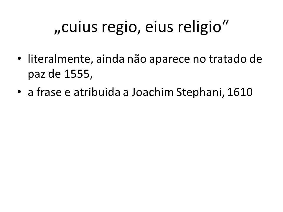 cuius regio, eius religio literalmente, ainda não aparece no tratado de paz de 1555, a frase e atribuida a Joachim Stephani, 1610