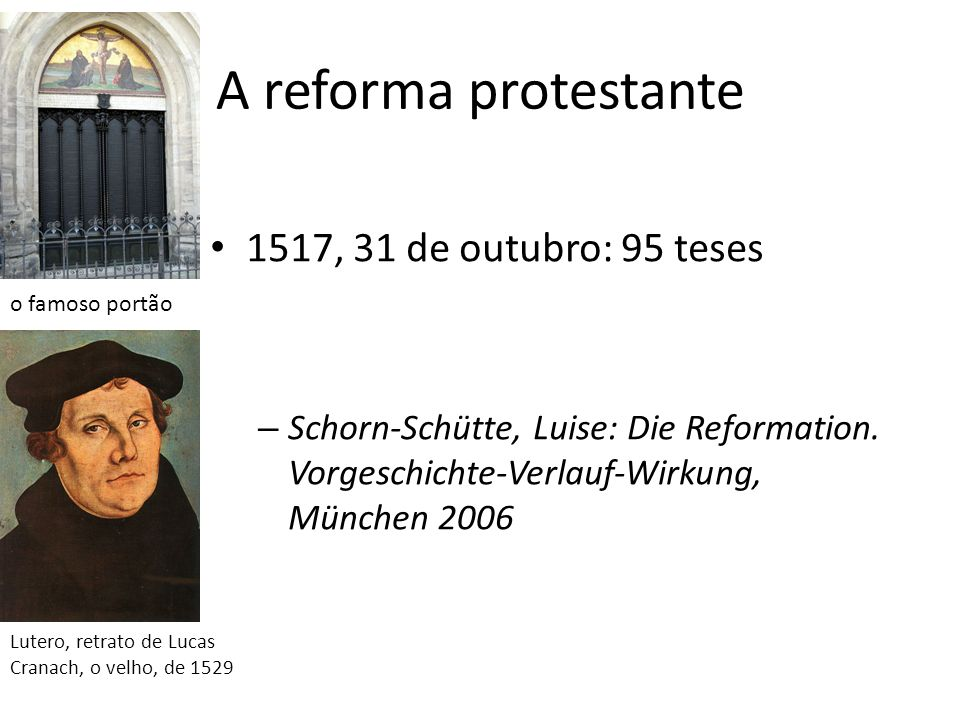 A reforma protestante 1517, 31 de outubro: 95 teses – Schorn-Schütte, Luise: Die Reformation. Vorgeschichte-Verlauf-Wirkung, München 2006 o famoso por