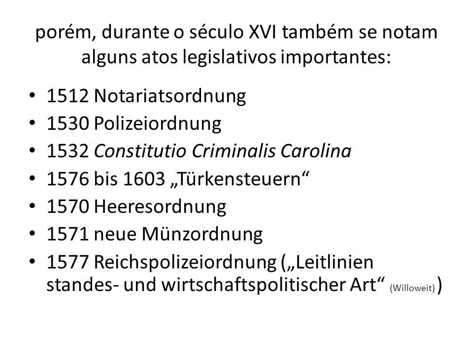 porém, durante o século XVI também se notam alguns atos legislativos importantes: 1512 Notariatsordnung 1530 Polizeiordnung 1532 Constitutio Criminali