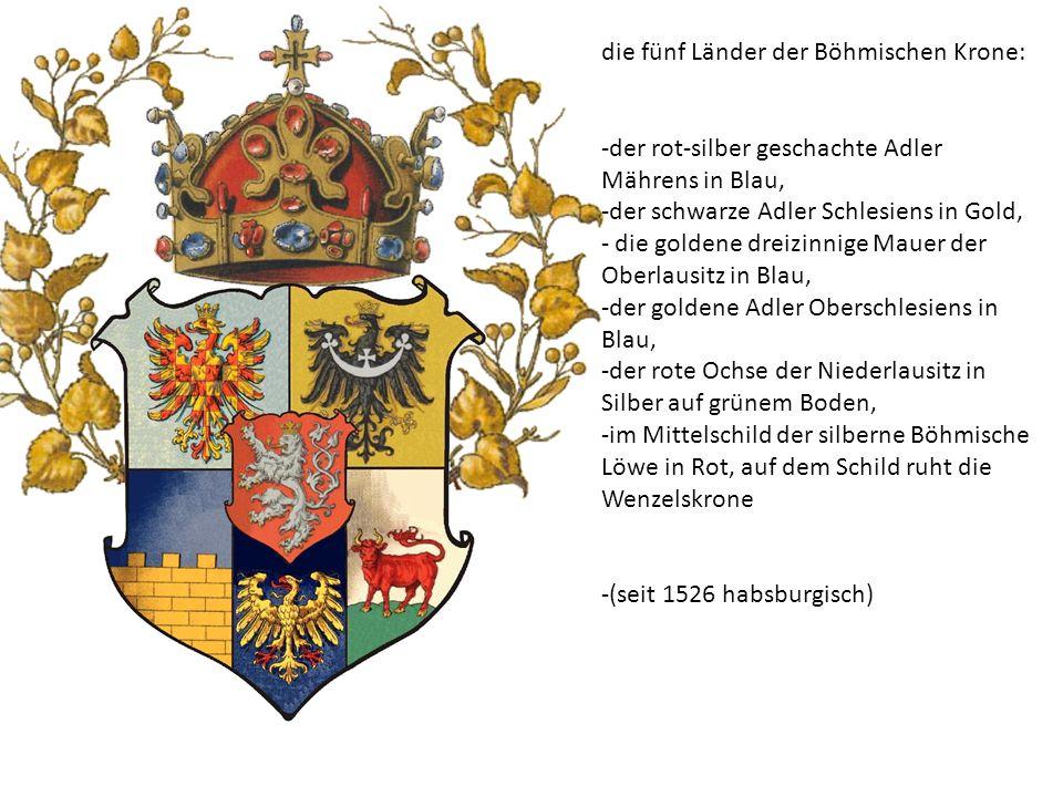 die fünf Länder der Böhmischen Krone: -der rot-silber geschachte Adler Mährens in Blau, -der schwarze Adler Schlesiens in Gold, - die goldene dreizinn